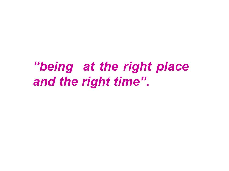 """being at the right place and the right time""."