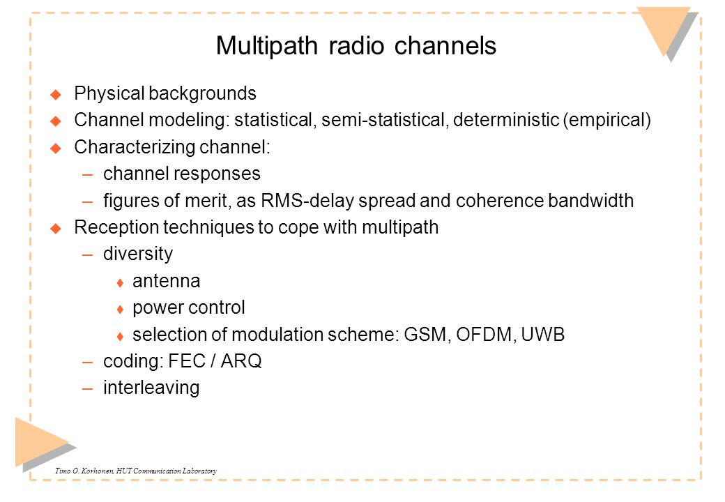 Timo O. Korhonen, HUT Communication Laboratory Multipath radio channels u Physical backgrounds u Channel modeling: statistical, semi-statistical, dete