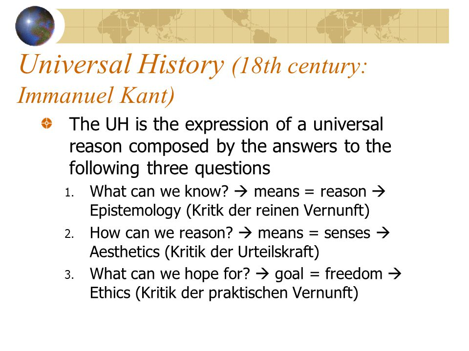 Universal History (18th century: Immanuel Kant) The UH is the expression of a universal reason composed by the answers to the following three question