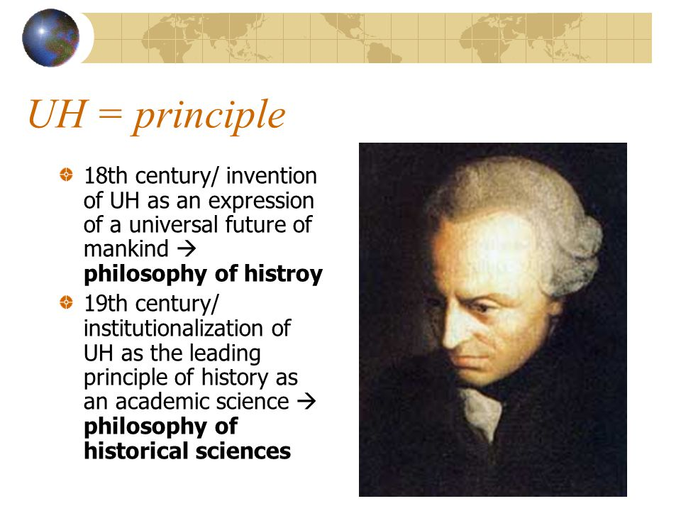 UH = principle 18th century/ invention of UH as an expression of a universal future of mankind  philosophy of histroy 19th century/ institutionalization of UH as the leading principle of history as an academic science  philosophy of historical sciences