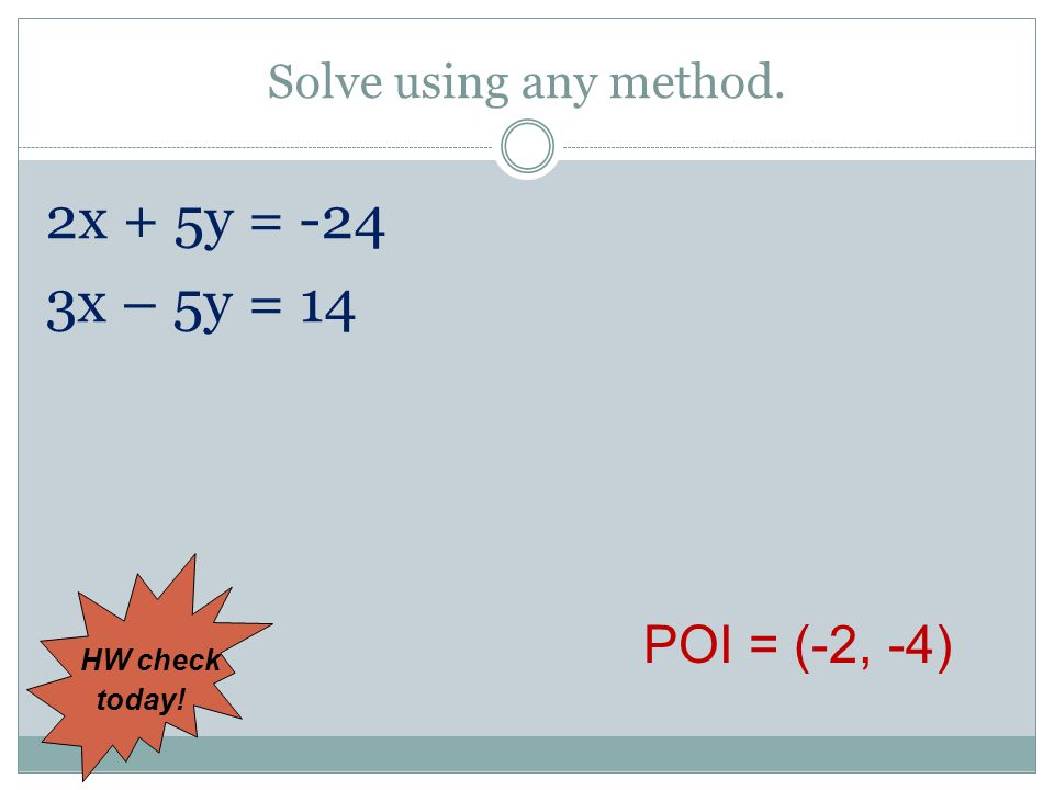 Solve using any method. 2x + 5y = -24 3x – 5y = 14 POI = (-2, -4) HW check today!