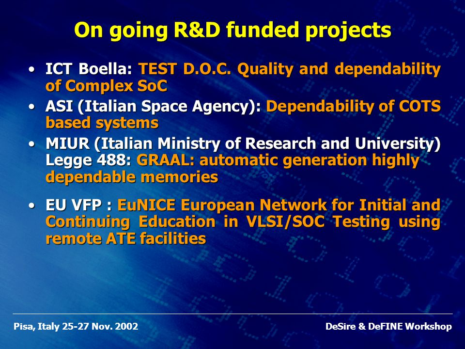 Pisa, Italy 25-27 Nov. 2002DeSire & DeFINE Workshop On going R&D funded projects ICT Boella: TEST D.O.C. Quality and dependability of Complex SoCICT B