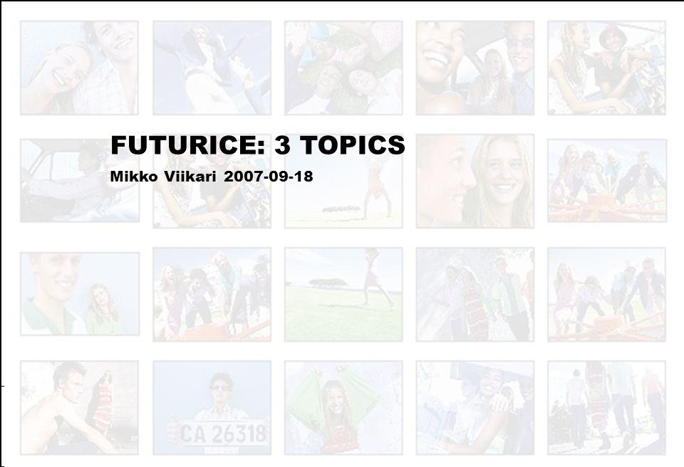 FUTURICE: 3 TOPICS Mikko Viikari 2007-09-18