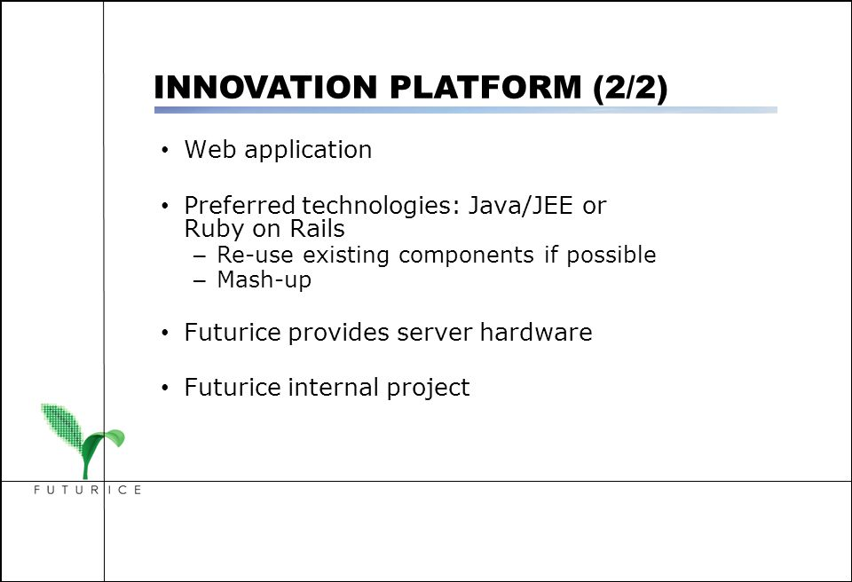 Web application Preferred technologies: Java/JEE or Ruby on Rails – Re-use existing components if possible – Mash-up Futurice provides server hardware Futurice internal project INNOVATION PLATFORM (2/2)