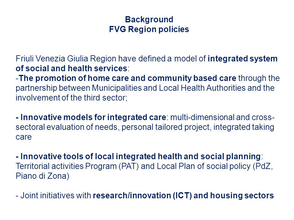 Background FVG Region policies Friuli Venezia Giulia Region have defined a model of integrated system of social and health services: -The promotion of home care and community based care through the partnership between Municipalities and Local Health Authorities and the involvement of the third sector; - Innovative models for integrated care: multi-dimensional and cross- sectoral evaluation of needs, personal tailored project, integrated taking care - Innovative tools of local integrated health and social planning: Territorial activities Program (PAT) and Local Plan of social policy (PdZ, Piano di Zona) - Joint initiatives with research/innovation (ICT) and housing sectors