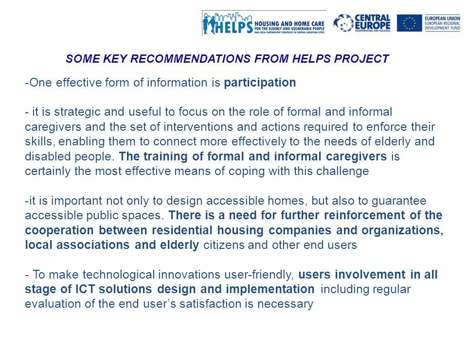 Al servizio di gente unica This project is implemented through the CENTRAL EUROPE Programme co-financed by the ERDF SOME KEY RECOMMENDATIONS FROM HELPS PROJECT -One effective form of information is participation - it is strategic and useful to focus on the role of formal and informal caregivers and the set of interventions and actions required to enforce their skills, enabling them to connect more effectively to the needs of elderly and disabled people.