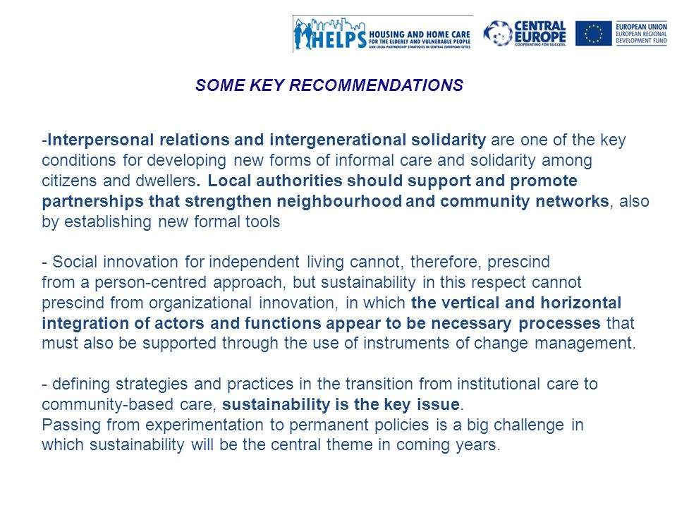 Al servizio di gente unica This project is implemented through the CENTRAL EUROPE Programme co-financed by the ERDF SOME KEY RECOMMENDATIONS -Interpersonal relations and intergenerational solidarity are one of the key conditions for developing new forms of informal care and solidarity among citizens and dwellers.