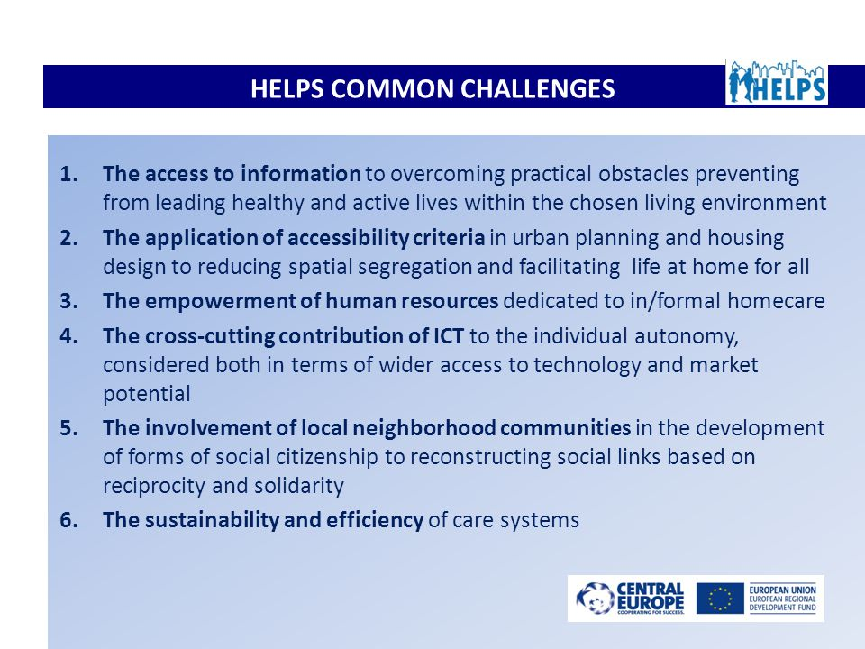 HELPS COMMON CHALLENGES 1.The access to information to overcoming practical obstacles preventing from leading healthy and active lives within the chosen living environment 2.The application of accessibility criteria in urban planning and housing design to reducing spatial segregation and facilitating life at home for all 3.The empowerment of human resources dedicated to in/formal homecare 4.The cross-cutting contribution of ICT to the individual autonomy, considered both in terms of wider access to technology and market potential 5.The involvement of local neighborhood communities in the development of forms of social citizenship to reconstructing social links based on reciprocity and solidarity 6.The sustainability and efficiency of care systems