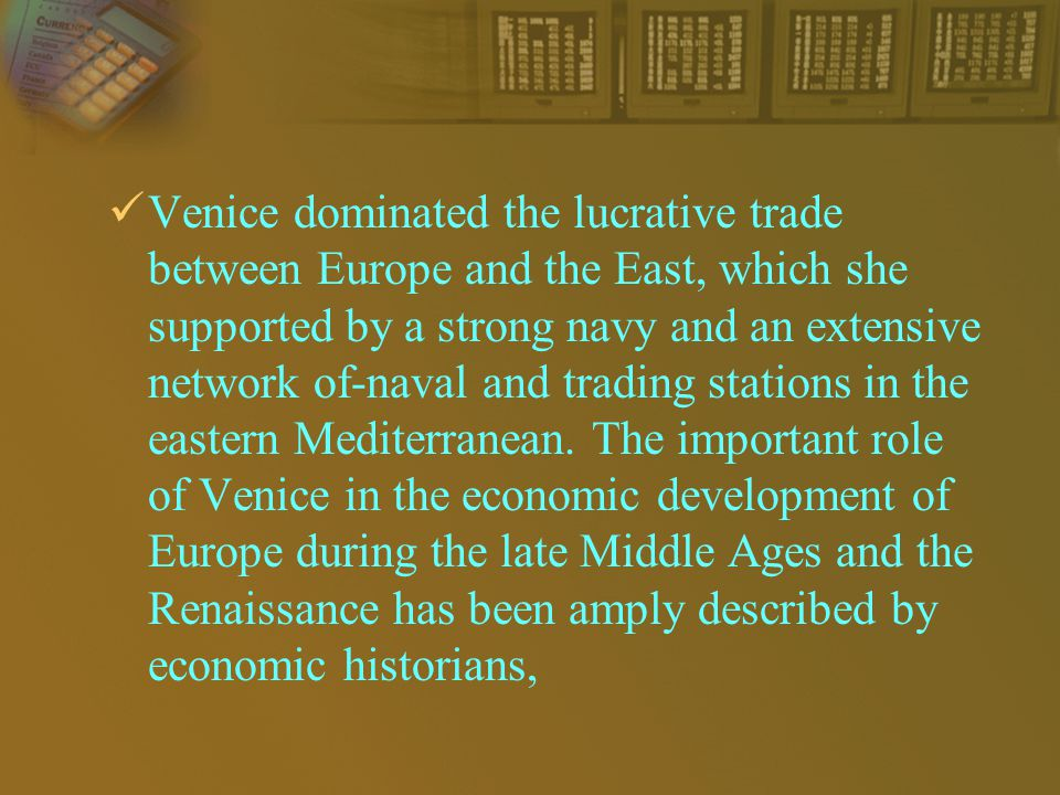 Venice dominated the lucrative trade between Europe and the East, which she supported by a strong navy and an extensive network of-naval and trading stations in the eastern Mediterranean.
