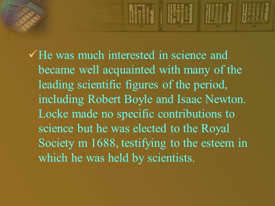 He was much interested in science and became well acquainted with many of the leading scientific figures of the period, including Robert Boyle and Isaac Newton.