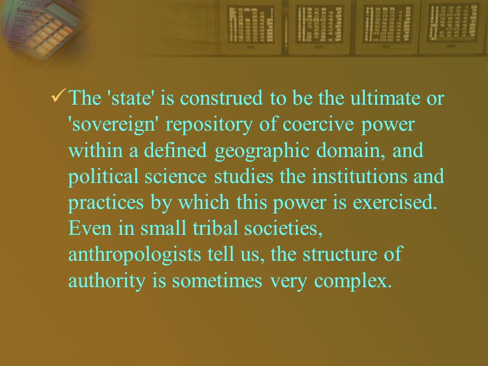 The state is construed to be the ultimate or sovereign repository of coercive power within a defined geographic domain, and political science studies the institutions and practices by which this power is exercised.