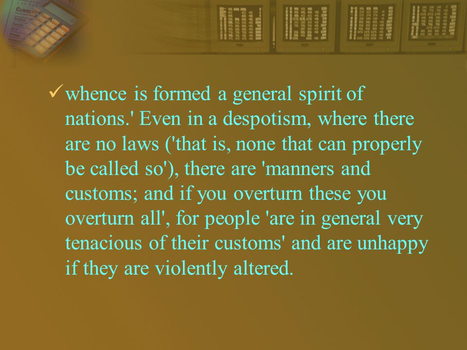 whence is formed a general spirit of nations. Even in a despotism, where there are no laws ( that is, none that can properly be called so ), there are manners and customs; and if you overturn these you overturn all , for people are in general very tenacious of their customs and are unhappy if they are violently altered.