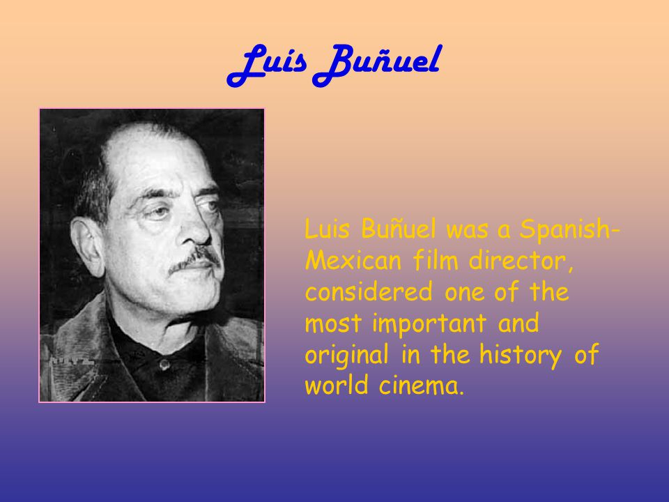 Luís Buñuel Luis Buñuel was a Spanish- Mexican film director, considered one of the most important and original in the history of world cinema.