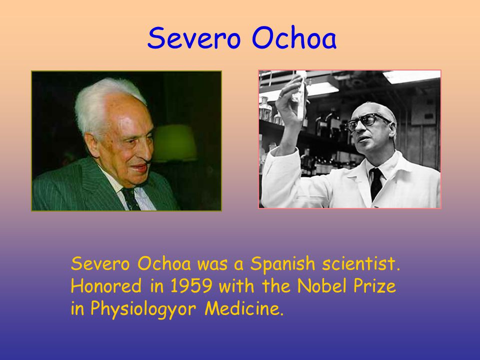 Severo Ochoa Severo Ochoa was a Spanish scientist. Honored in 1959 with the Nobel Prize in Physiologyor Medicine.