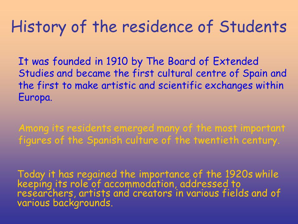 History of the residence of Students It was founded in 1910 by The Board of Extended Studies and became the first cultural centre of Spain and the fir