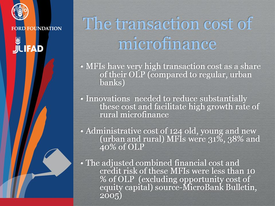 The transaction cost of microfinance MFIs have very high transaction cost as a share of their OLP (compared to regular, urban banks) Innovations needed to reduce substantially these cost and facilitate high growth rate of rural microfinance Administrative cost of 124 old, young and new (urban and rural) MFIs were 31%, 38% and 40% of OLP The adjusted combined financial cost and credit risk of these MFIs were less than 10 % of OLP (excluding opportunity cost of equity capital) source-MicroBank Bulletin, 2005) MFIs have very high transaction cost as a share of their OLP (compared to regular, urban banks) Innovations needed to reduce substantially these cost and facilitate high growth rate of rural microfinance Administrative cost of 124 old, young and new (urban and rural) MFIs were 31%, 38% and 40% of OLP The adjusted combined financial cost and credit risk of these MFIs were less than 10 % of OLP (excluding opportunity cost of equity capital) source-MicroBank Bulletin, 2005)