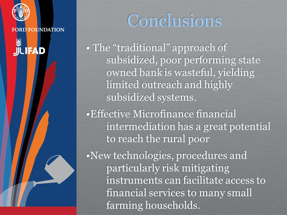 Conclusions The traditional approach of subsidized, poor performing state owned bank is wasteful, yielding limited outreach and highly subsidized systems.