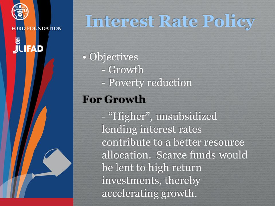 Interest Rate Policy Objectives - Growth - Poverty reduction For Growth - Higher , unsubsidized lending interest rates contribute to a better resource allocation.