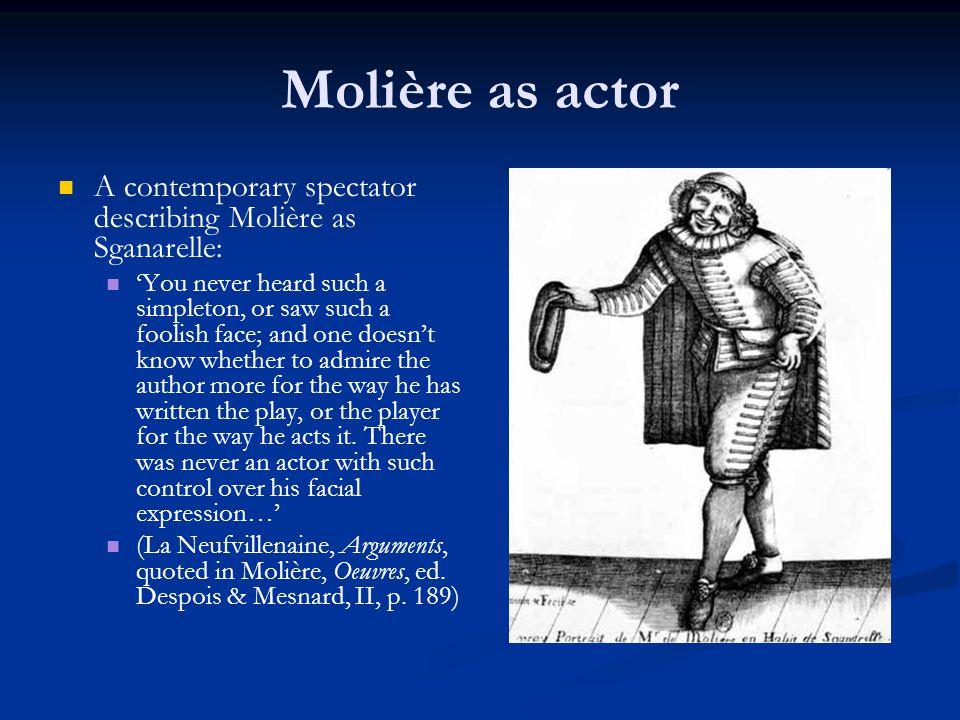Molière as actor A contemporary spectator describing Molière as Sganarelle: 'You never heard such a simpleton, or saw such a foolish face; and one doe