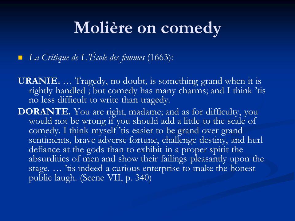 Molière on comedy La Critique de L'École des femmes (1663): URANIE. … Tragedy, no doubt, is something grand when it is rightly handled ; but comedy ha
