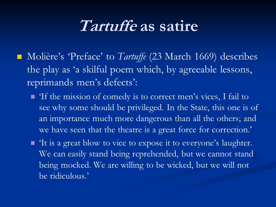 Tartuffe as satire Molière's 'Preface' to Tartuffe (23 March 1669) describes the play as 'a skilful poem which, by agreeable lessons, reprimands men's