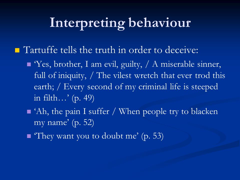 Interpreting behaviour Tartuffe tells the truth in order to deceive: 'Yes, brother, I am evil, guilty, / A miserable sinner, full of iniquity, / The v