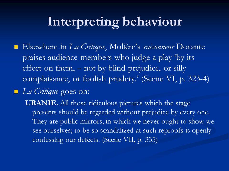 Interpreting behaviour Elsewhere in La Critique, Molière's raisonneur Dorante praises audience members who judge a play 'by its effect on them, – not