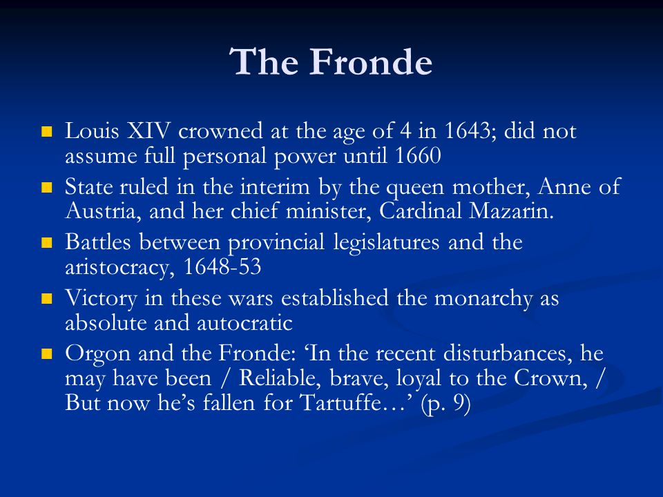 The Fronde Louis XIV crowned at the age of 4 in 1643; did not assume full personal power until 1660 State ruled in the interim by the queen mother, An