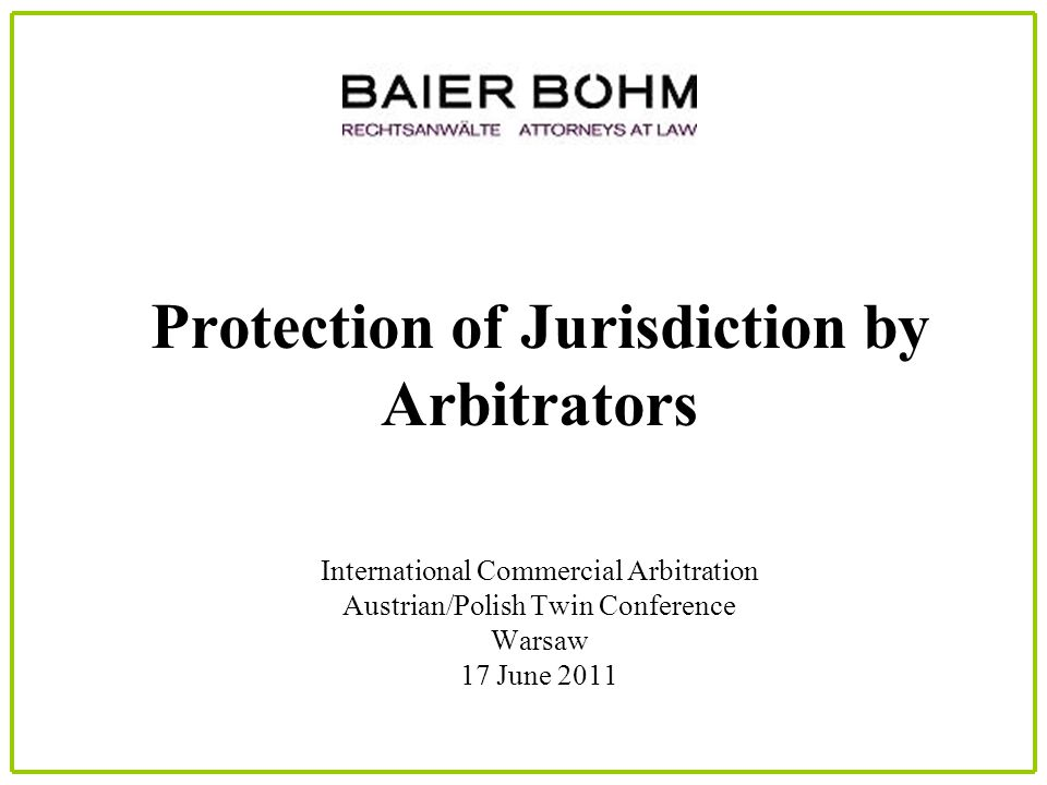 Protection of Jurisdiction by Arbitrators International Commercial Arbitration Austrian/Polish Twin Conference Warsaw 17 June 2011