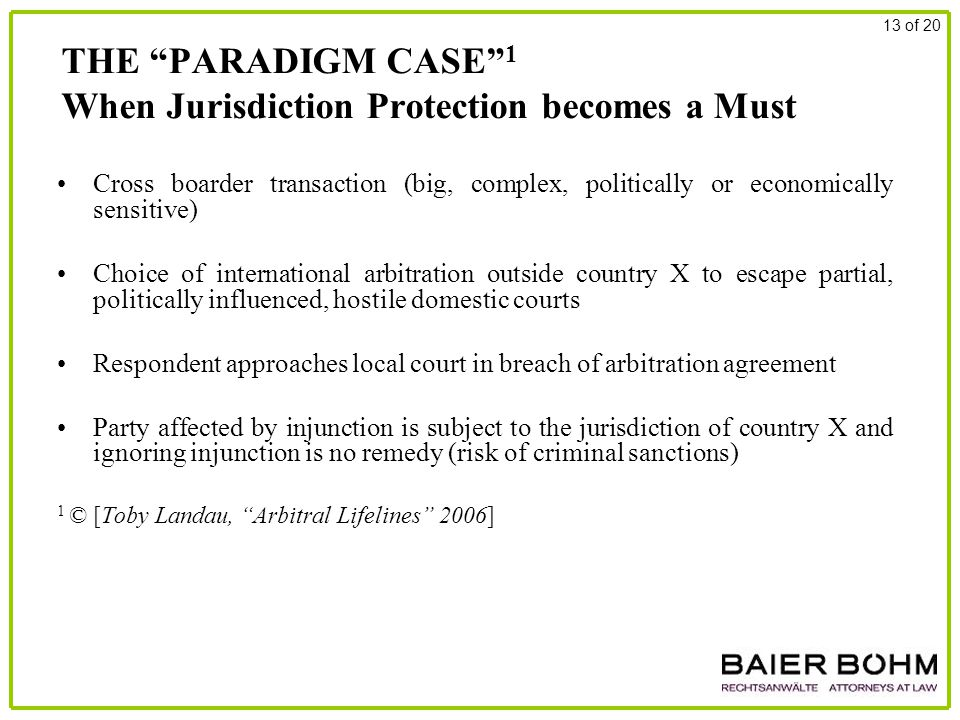 THE PARADIGM CASE 1 When Jurisdiction Protection becomes a Must Cross boarder transaction (big, complex, politically or economically sensitive) Choice of international arbitration outside country X to escape partial, politically influenced, hostile domestic courts Respondent approaches local court in breach of arbitration agreement Party affected by injunction is subject to the jurisdiction of country X and ignoring injunction is no remedy (risk of criminal sanctions) 1 © [Toby Landau, Arbitral Lifelines 2006] 13 of 20