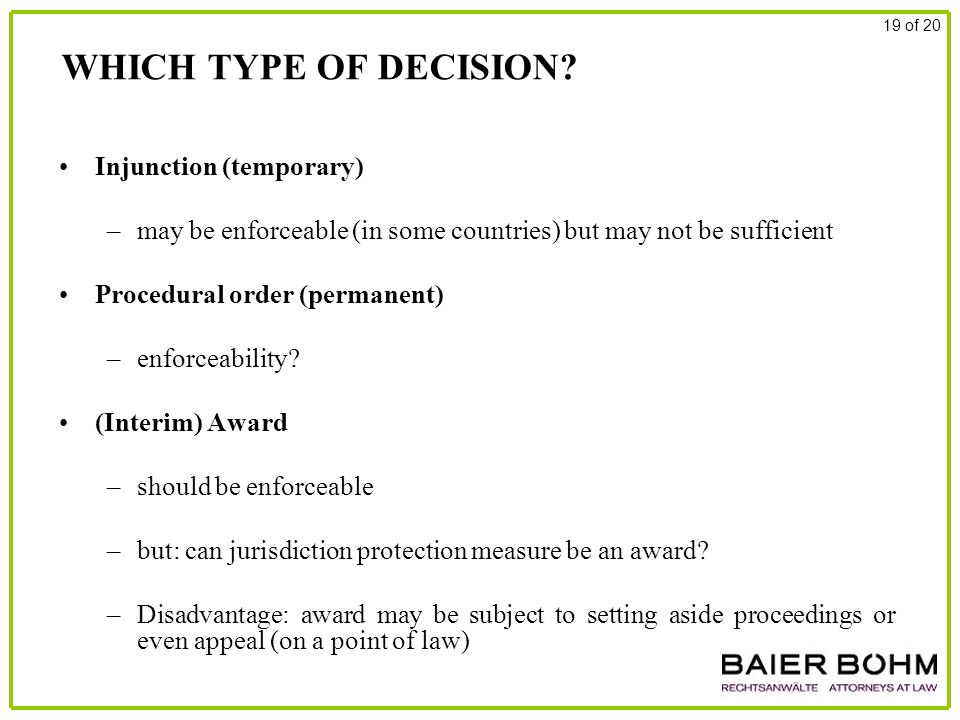 WHICH TYPE OF DECISION? Injunction (temporary) –may be enforceable (in some countries) but may not be sufficient Procedural order (permanent) –enforce
