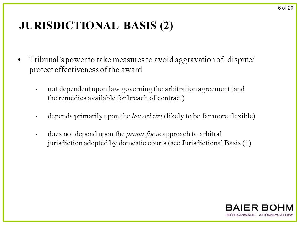 JURISDICTIONAL BASIS (2) 6 of 20 Tribunal's power to take measures to avoid aggravation of dispute/ protect effectiveness of the award - not dependent upon law governing the arbitration agreement (and the remedies available for breach of contract) - depends primarily upon the lex arbitri (likely to be far more flexible) - does not depend upon the prima facie approach to arbitral jurisdiction adopted by domestic courts (see Jurisdictional Basis (1)