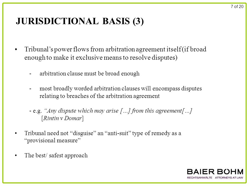 JURISDICTIONAL BASIS (3) 7 of 20 Tribunal's power flows from arbitration agreement itself (if broad enough to make it exclusive means to resolve disputes) - arbitration clause must be broad enough - most broadly worded arbitration clauses will encompass disputes relating to breaches of the arbitration agreement - e.g.