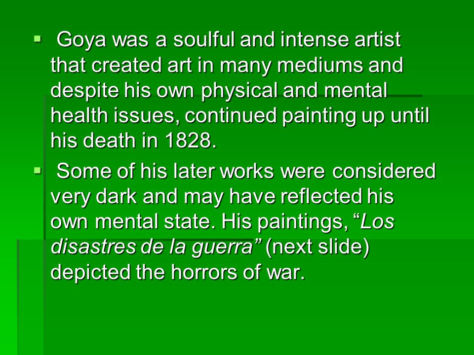  Goya was a soulful and intense artist that created art in many mediums and despite his own physical and mental health issues, continued painting up