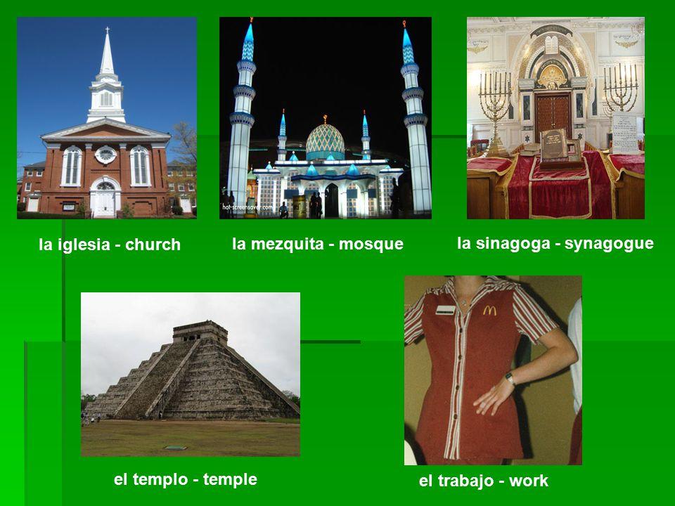 la iglesia - church la mezquita - mosque la sinagoga - synagogue el templo - temple el trabajo - work