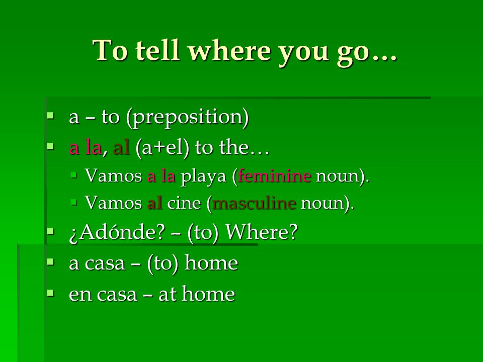 To tell where you go…  a – to (preposition)  a la, al (a+el) to the…  Vamos a la playa (feminine noun).  Vamos al cine (masculine noun).  ¿Adónde
