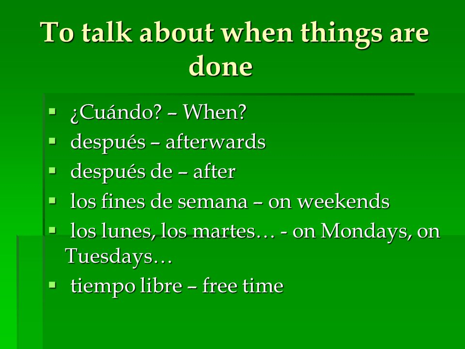 To talk about when things are done  ¿Cuándo? – When?  después – afterwards  después de – after  los fines de semana – on weekends  los lunes, los