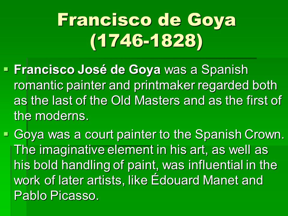 Francisco de Goya (1746-1828)  Francisco José de Goya was a Spanish romantic painter and printmaker regarded both as the last of the Old Masters and