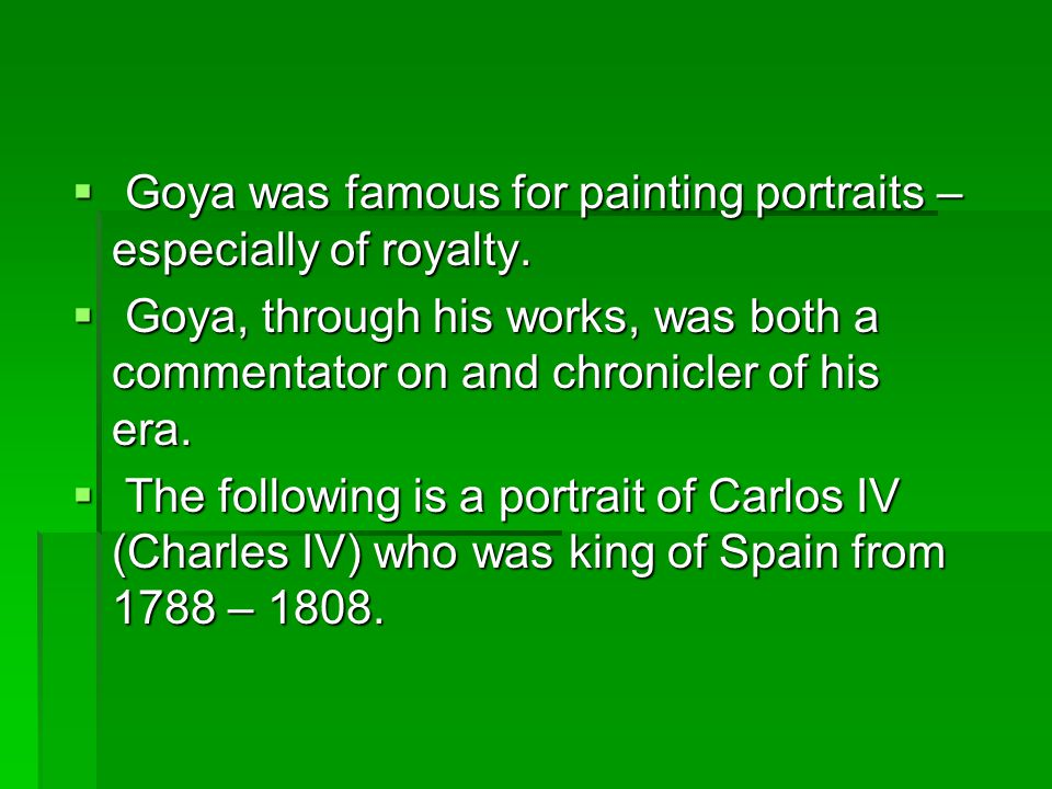  Goya was famous for painting portraits – especially of royalty.  Goya, through his works, was both a commentator on and chronicler of his era.  Th