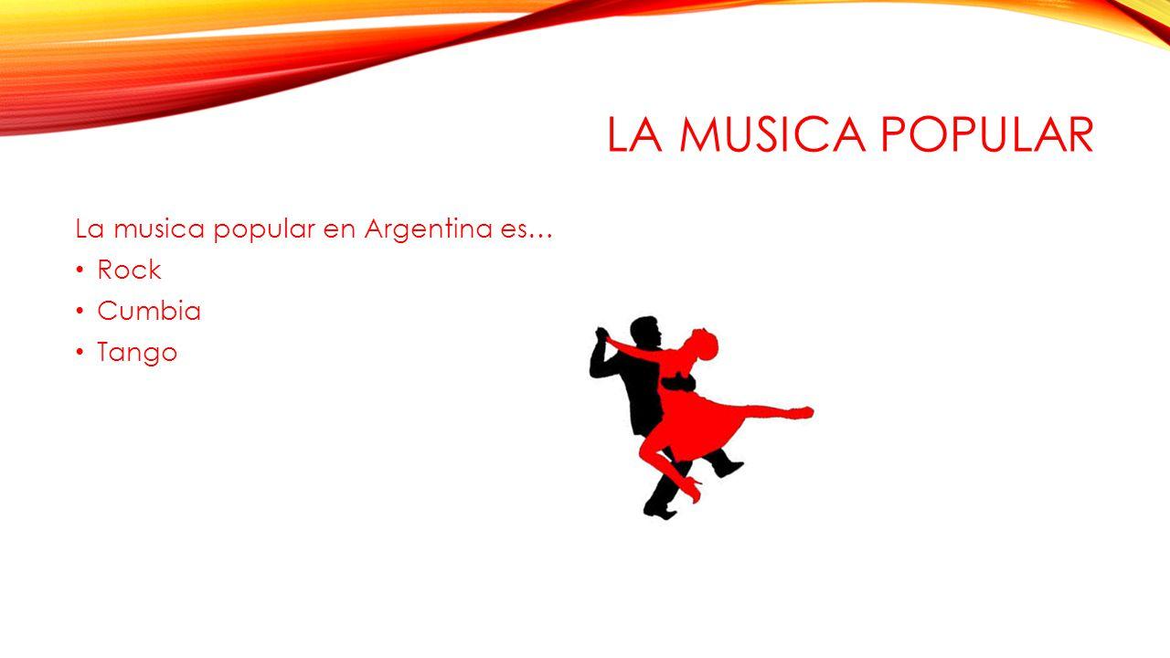 LA MUSICA POPULAR La musica popular en Argentina es… Rock Cumbia Tango