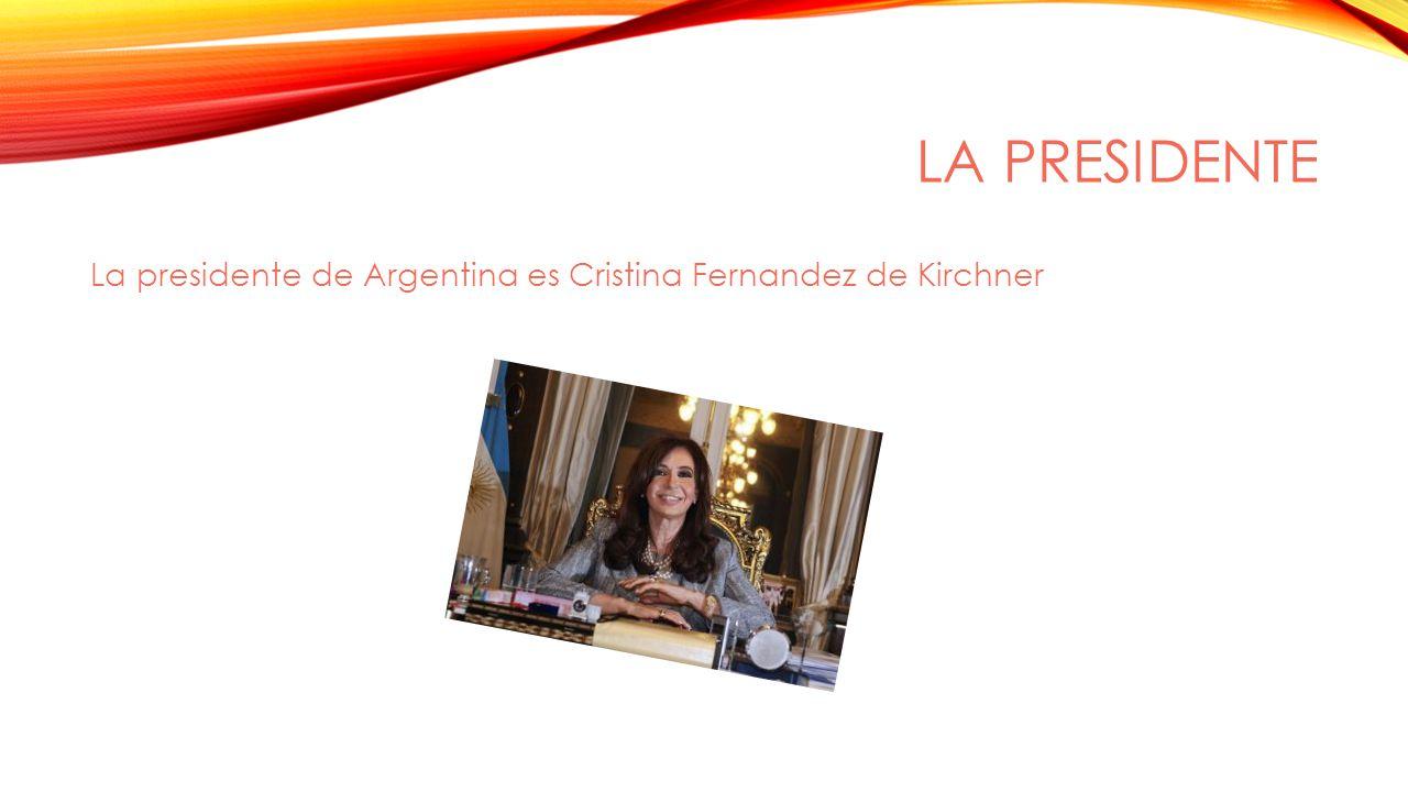 LA PRESIDENTE La presidente de Argentina es Cristina Fernandez de Kirchner
