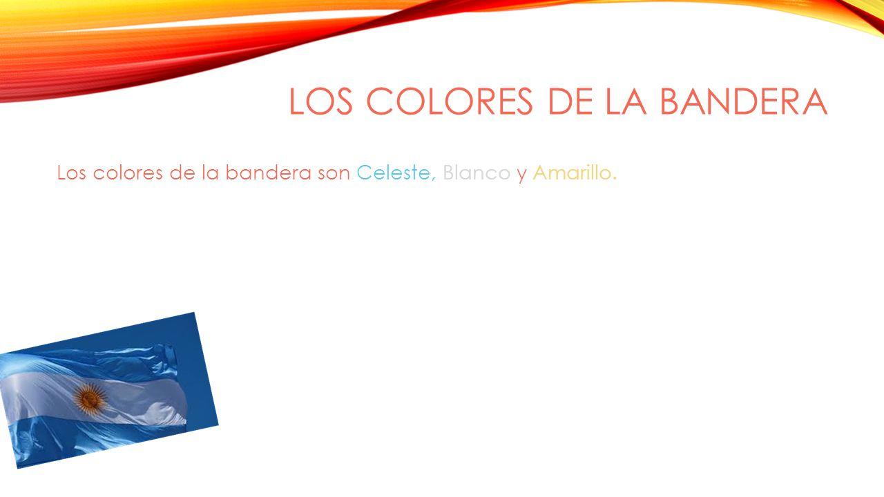 LOS COLORES DE LA BANDERA Los colores de la bandera son Celeste, Blanco y Amarillo.