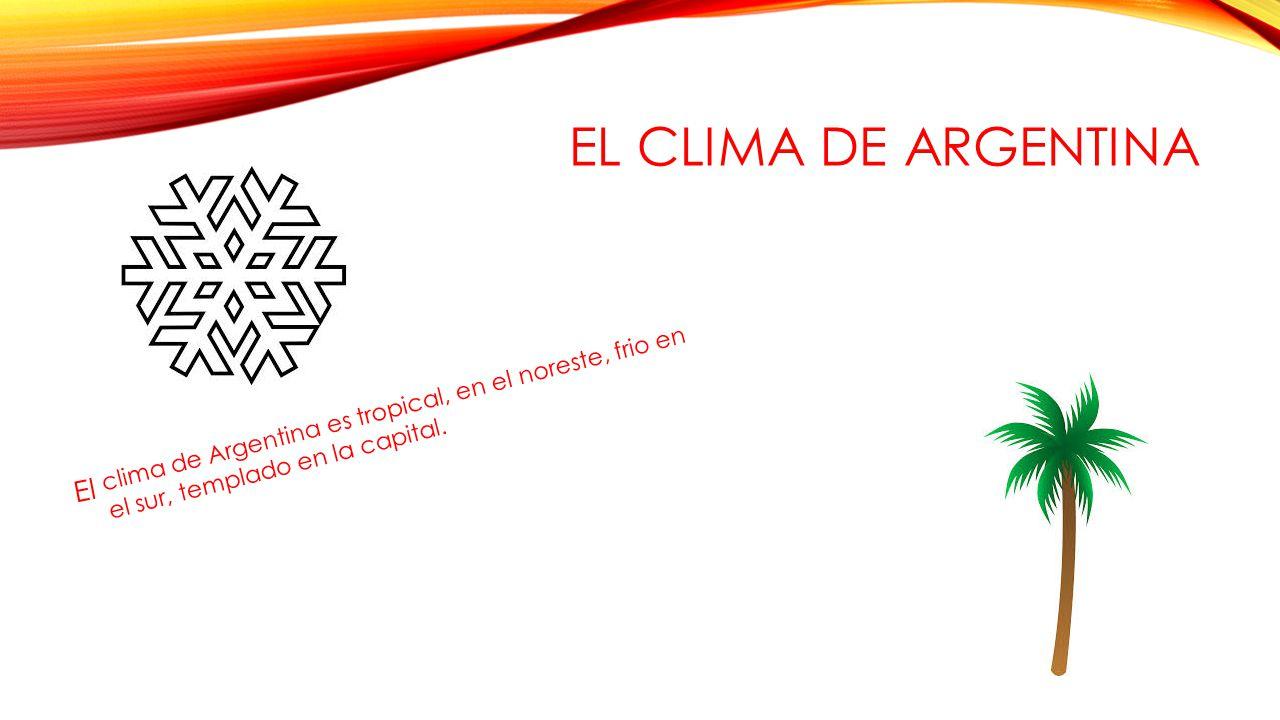 EL CLIMA DE ARGENTINA El clima de Argentina es tropical, en el noreste, frio en el sur, templado en la capital.