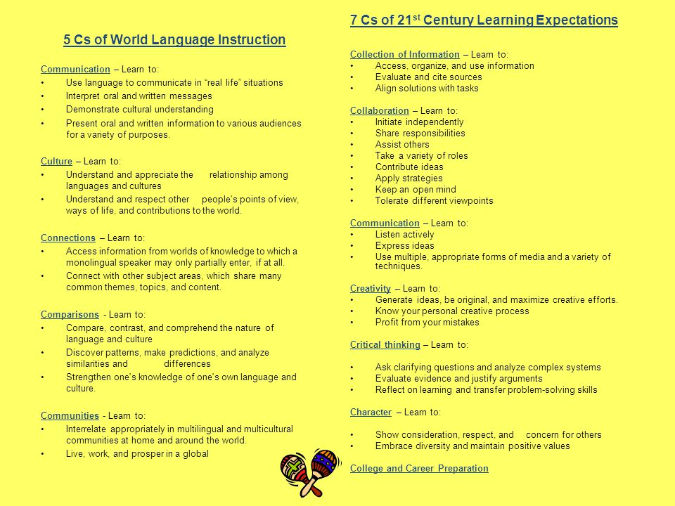 5 Cs of World Language Instruction Communication – Learn to: Use language to communicate in real life situations Interpret oral and written messages Demonstrate cultural understanding Present oral and written information to various audiences for a variety of purposes.
