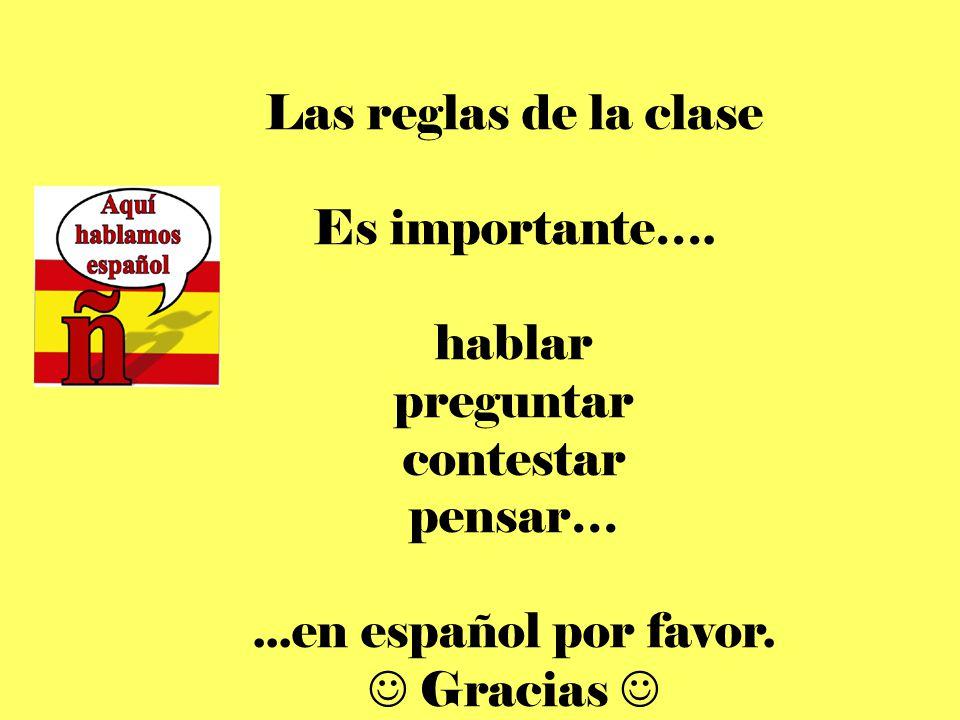 Las reglas de la clase Es importante…. hablar preguntar contestar pensar…...en español por favor. Gracias