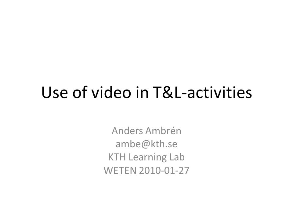 Use of video in T&L-activities Anders Ambrén ambe@kth.se KTH Learning Lab WETEN 2010-01-27