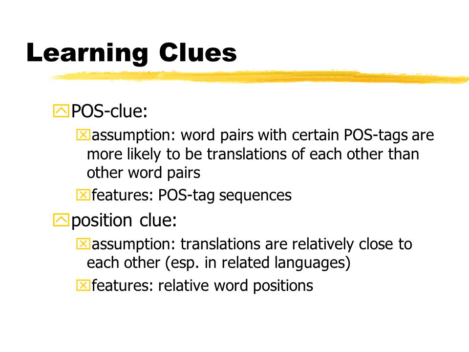 Learning Clues yPOS-clue: xassumption: word pairs with certain POS-tags are more likely to be translations of each other than other word pairs xfeatures: POS-tag sequences yposition clue: xassumption: translations are relatively close to each other (esp.