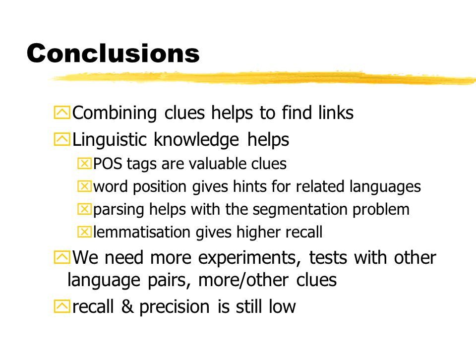 Conclusions yCombining clues helps to find links yLinguistic knowledge helps xPOS tags are valuable clues xword position gives hints for related languages xparsing helps with the segmentation problem xlemmatisation gives higher recall yWe need more experiments, tests with other language pairs, more/other clues yrecall & precision is still low