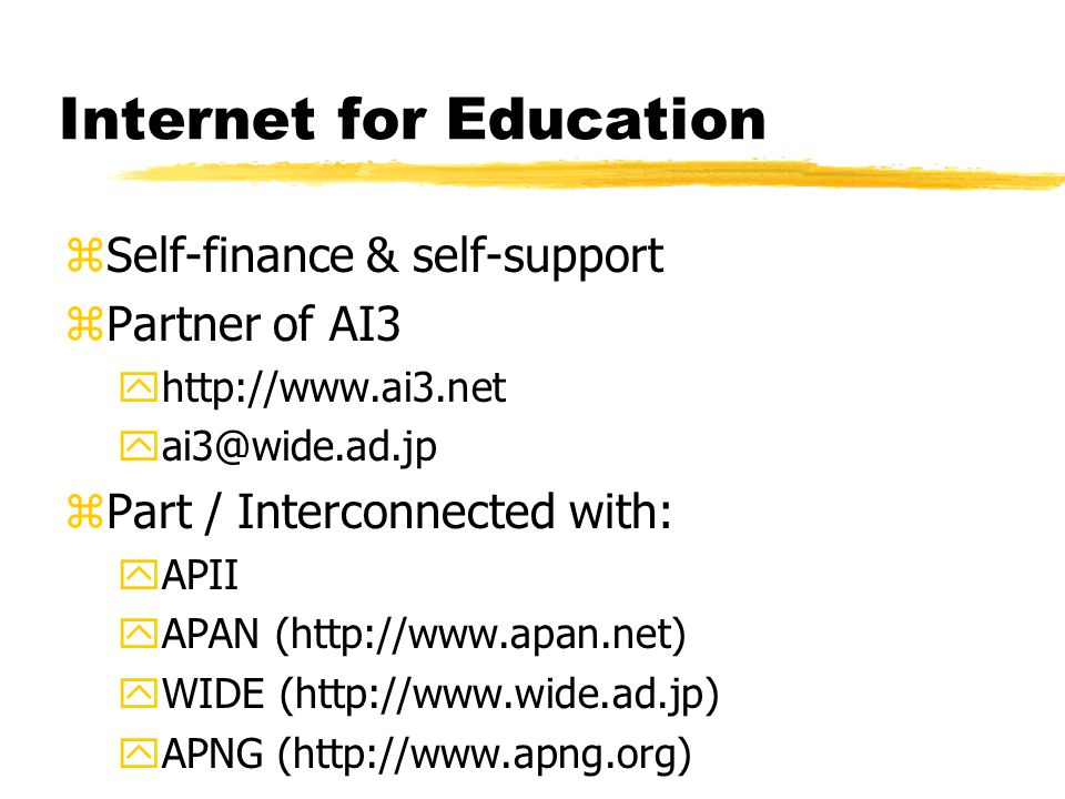 Internet for Education zSelf-finance & self-support zPartner of AI3 yhttp://www.ai3.net yai3@wide.ad.jp zPart / Interconnected with: yAPII yAPAN (http