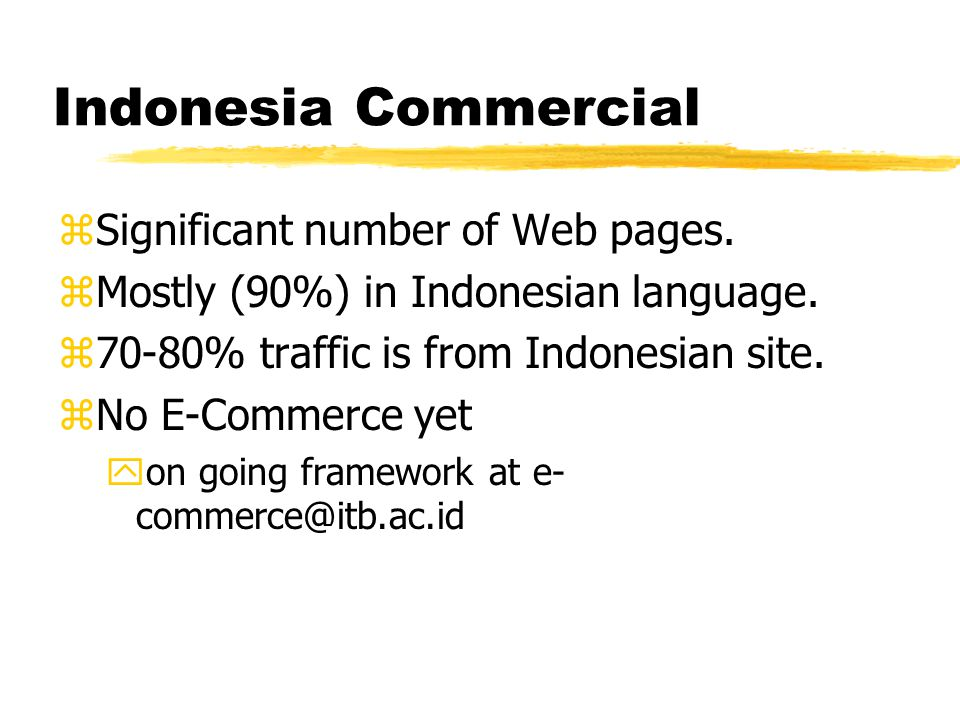 Indonesia Commercial zSignificant number of Web pages. zMostly (90%) in Indonesian language. z70-80% traffic is from Indonesian site. zNo E-Commerce y